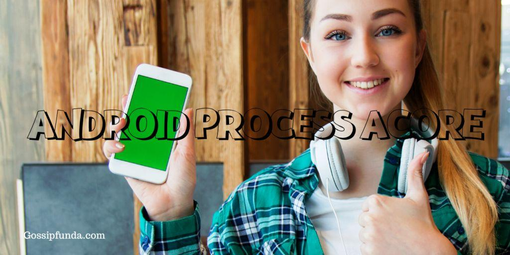 ANDROID PROCESS ACORE