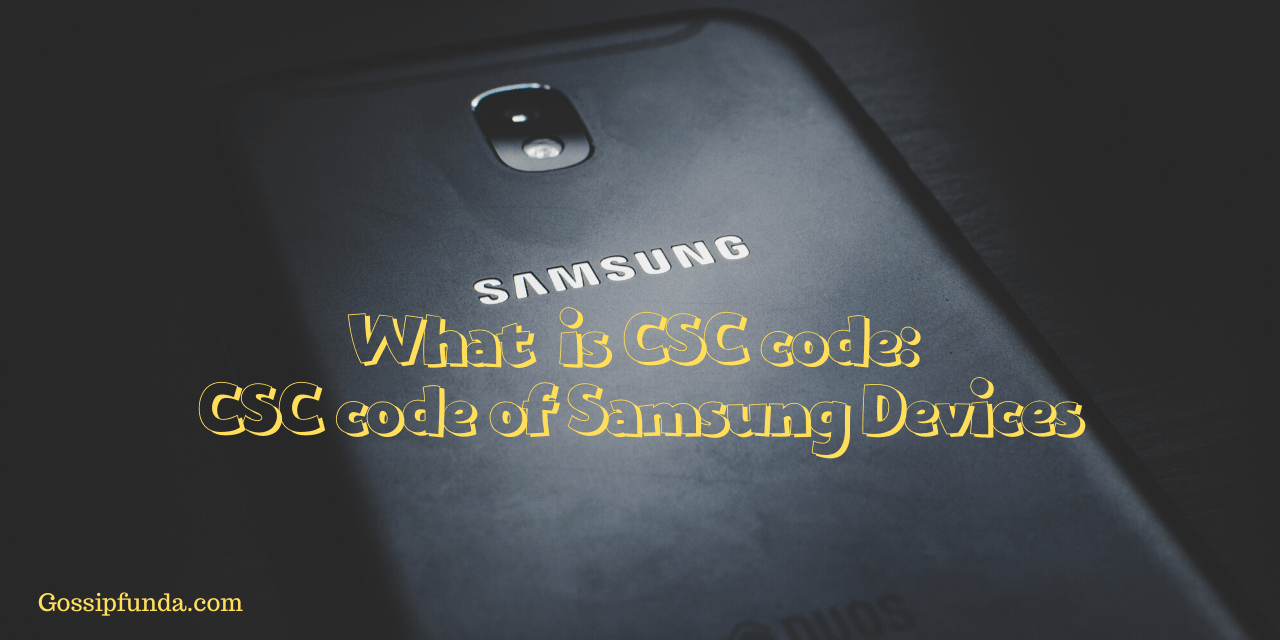 What is CSC code: CSC code of Samsung devices - Gossipfunda