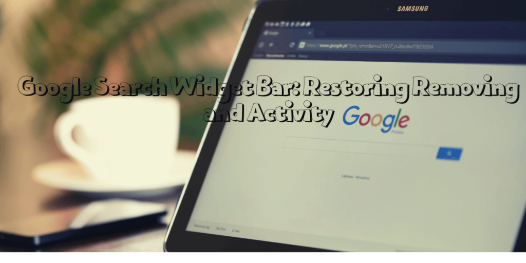 Google Search Widget Bar: Restoring, Removing, and Activity
