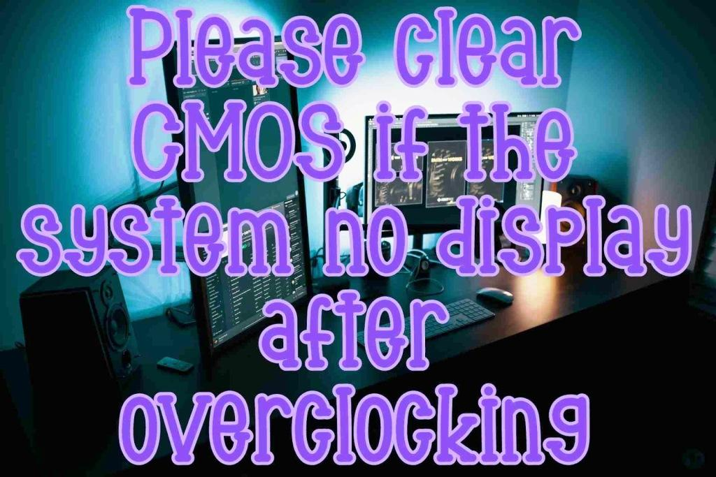 Please clear CMOS if system no display after overclocking
